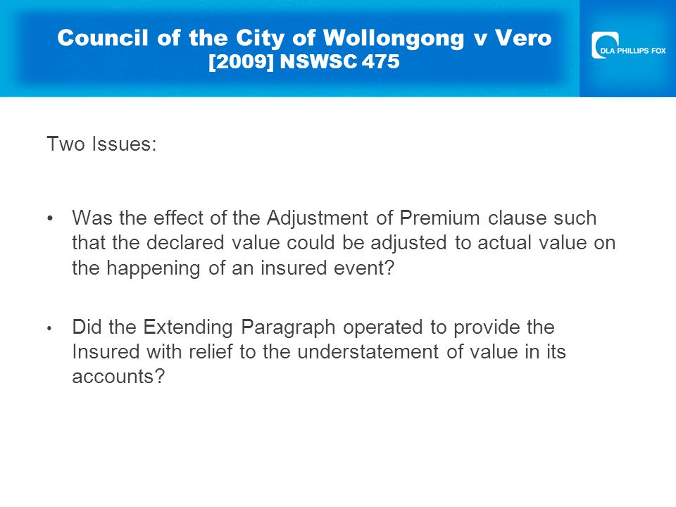Council of the City of Wollongong v Vero [2009] NSWSC 475 Two Issues: Was the effect of the Adjustment of Premium clause such that the declared value could be adjusted to actual value on the happening of an insured event.
