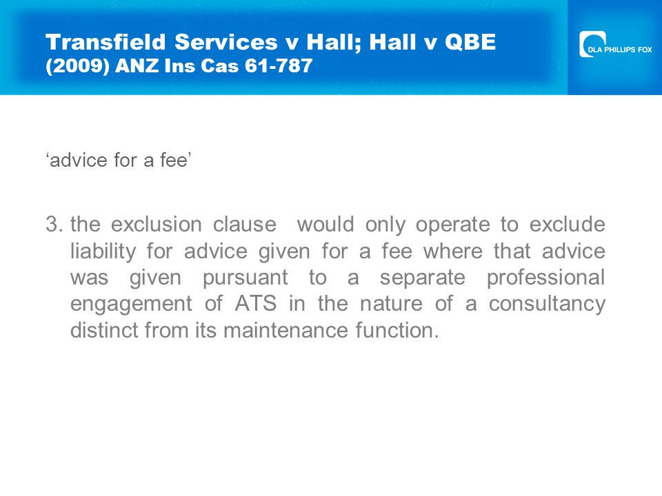 Transfield Services v Hall; Hall v QBE (2009) ANZ Ins Cas 61-787 'advice for a fee' 3.the exclusion clause would only operate to exclude liability for advice given for a fee where that advice was given pursuant to a separate professional engagement of ATS in the nature of a consultancy distinct from its maintenance function.