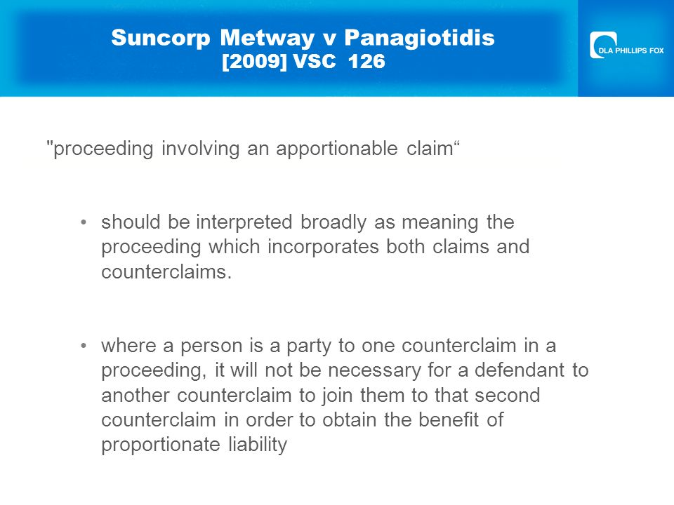 Suncorp Metway v Panagiotidis [2009] VSC 126 Pleading A party seeking to reduce its liability in reliance on proportionate liability legislation must fully plead: identity of concurrent wrongdoer; relevant conduct said to constitute wrongdoing; responsibility (liability) of that person for the 'same loss' claimed.
