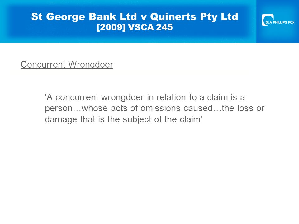 St George Bank Ltd v Quinerts Pty Ltd [2009] VSCA 245 Concurrent Wrongdoer 'A concurrent wrongdoer in relation to a claim is a person…whose acts of omissions caused…the loss or damage that is the subject of the claim'