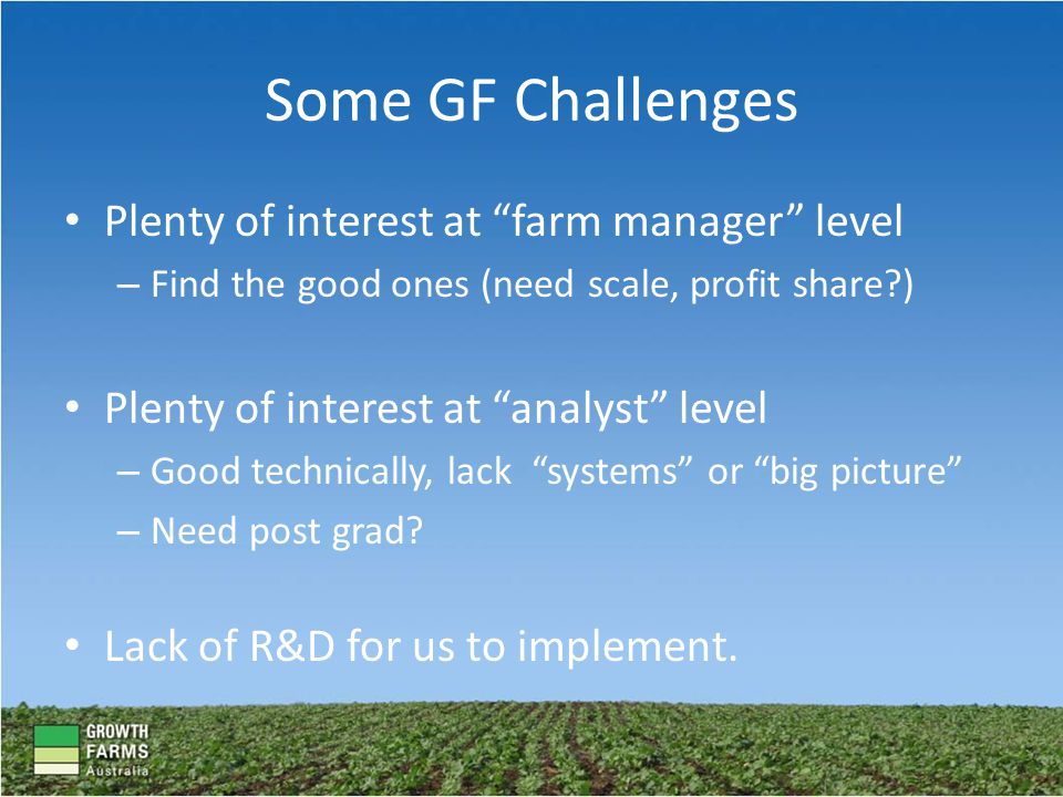 Some GF Challenges Plenty of interest at farm manager level – Find the good ones (need scale, profit share?) Plenty of interest at analyst level – Good technically, lack systems or big picture – Need post grad.