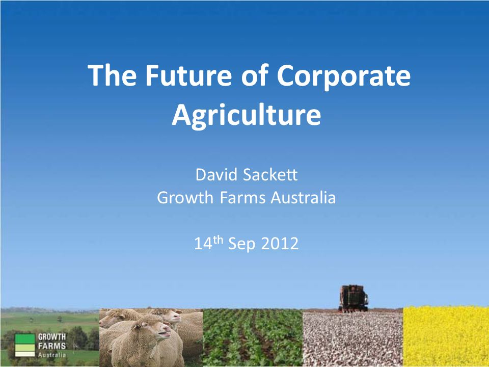 The Future of Corporate Agriculture David Sackett Growth Farms Australia 14 th Sep 2012