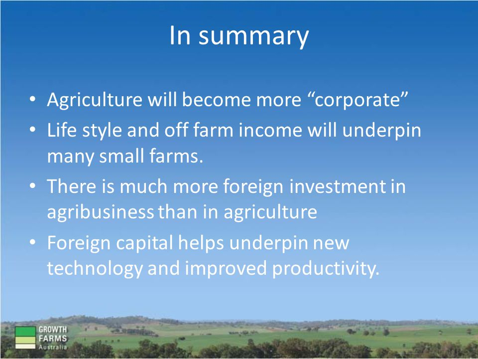 Agriculture will become more corporate Life style and off farm income will underpin many small farms.