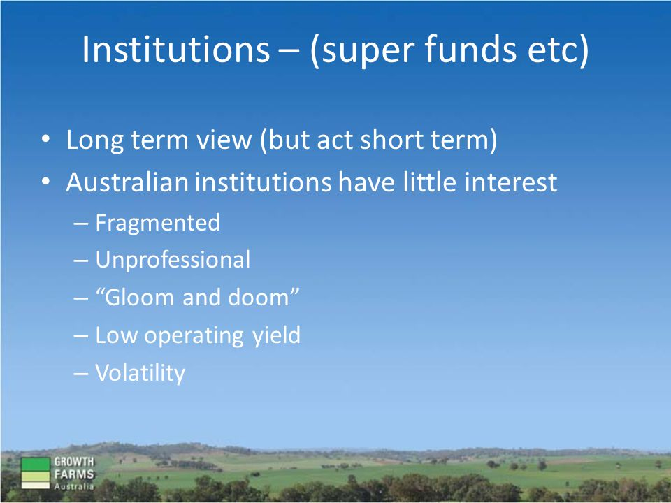 Long term view (but act short term) Australian institutions have little interest – Fragmented – Unprofessional – Gloom and doom – Low operating yield – Volatility Institutions – (super funds etc)