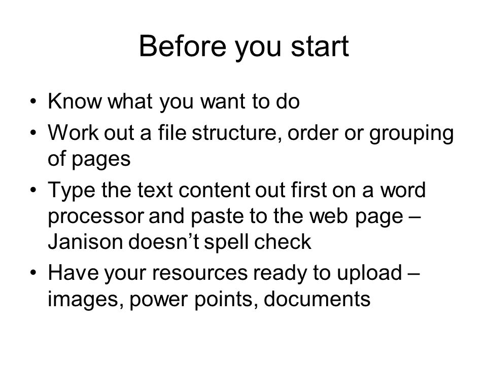 Before you start Know what you want to do Work out a file structure, order or grouping of pages Type the text content out first on a word processor and paste to the web page – Janison doesn't spell check Have your resources ready to upload – images, power points, documents