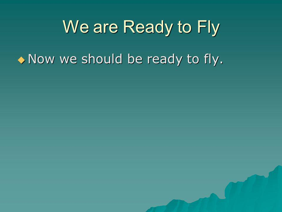 We are Ready to Fly  Now we should be ready to fly.