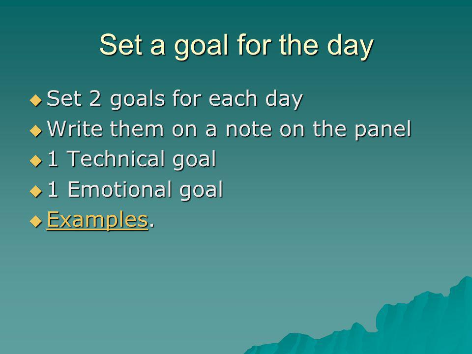 Set a goal for the day  Set 2 goals for each day  Write them on a note on the panel  1 Technical goal  1 Emotional goal  Examples.