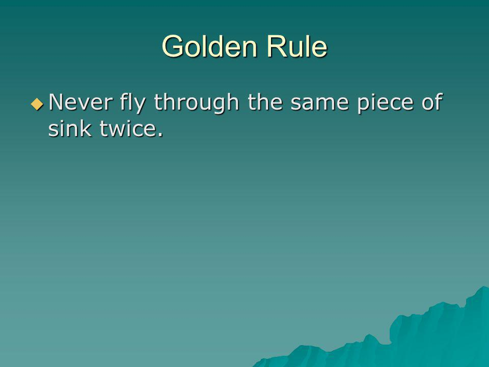 Golden Rule  Never fly through the same piece of sink twice.