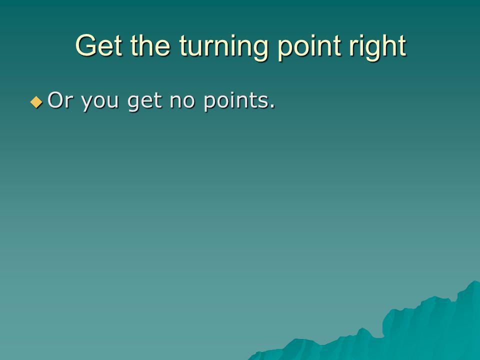 Get the turning point right  Or you get no points.