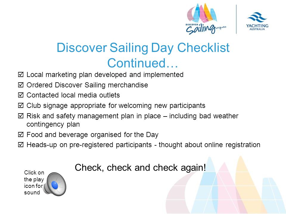  Local marketing plan developed and implemented  Ordered Discover Sailing merchandise  Contacted local media outlets  Club signage appropriate for welcoming new participants  Risk and safety management plan in place – including bad weather contingency plan  Food and beverage organised for the Day  Heads-up on pre-registered participants - thought about online registration Check, check and check again.