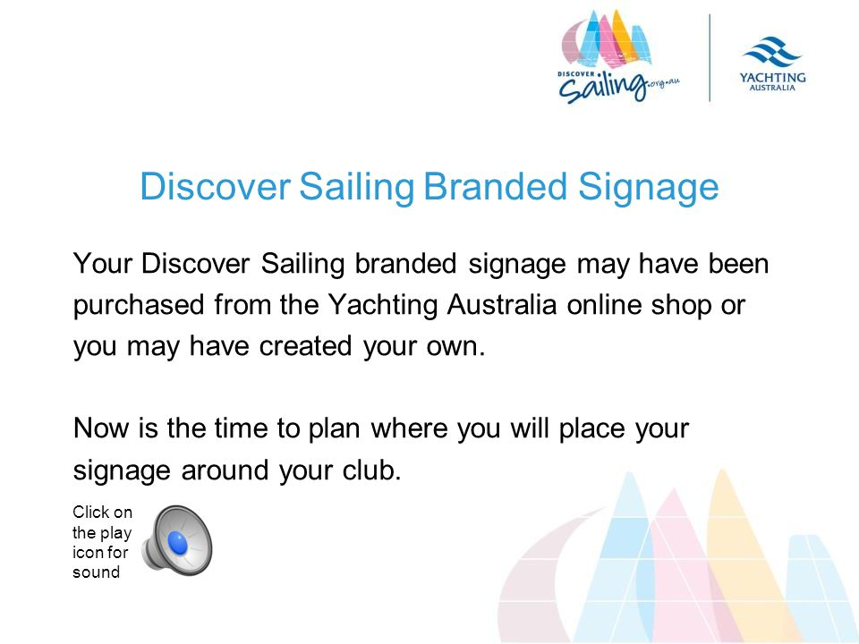 Discover Sailing Branded Signage Your Discover Sailing branded signage may have been purchased from the Yachting Australia online shop or you may have created your own.
