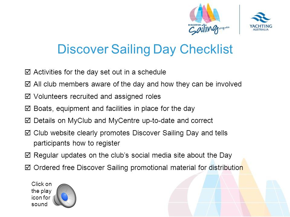 Discover Sailing Day Checklist  Activities for the day set out in a schedule  All club members aware of the day and how they can be involved  Volunteers recruited and assigned roles  Boats, equipment and facilities in place for the day  Details on MyClub and MyCentre up-to-date and correct  Club website clearly promotes Discover Sailing Day and tells participants how to register  Regular updates on the club's social media site about the Day  Ordered free Discover Sailing promotional material for distribution Click on the play icon for sound