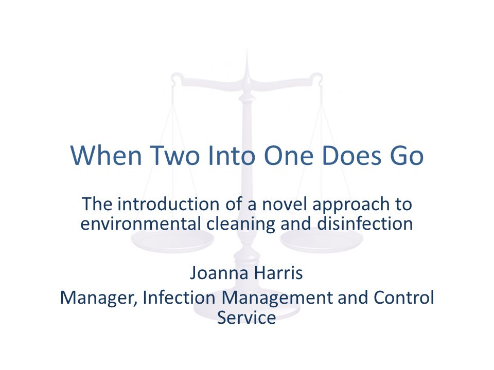 When Two Into One Does Go The introduction of a novel approach to environmental cleaning and disinfection Joanna Harris Manager, Infection Management and Control Service