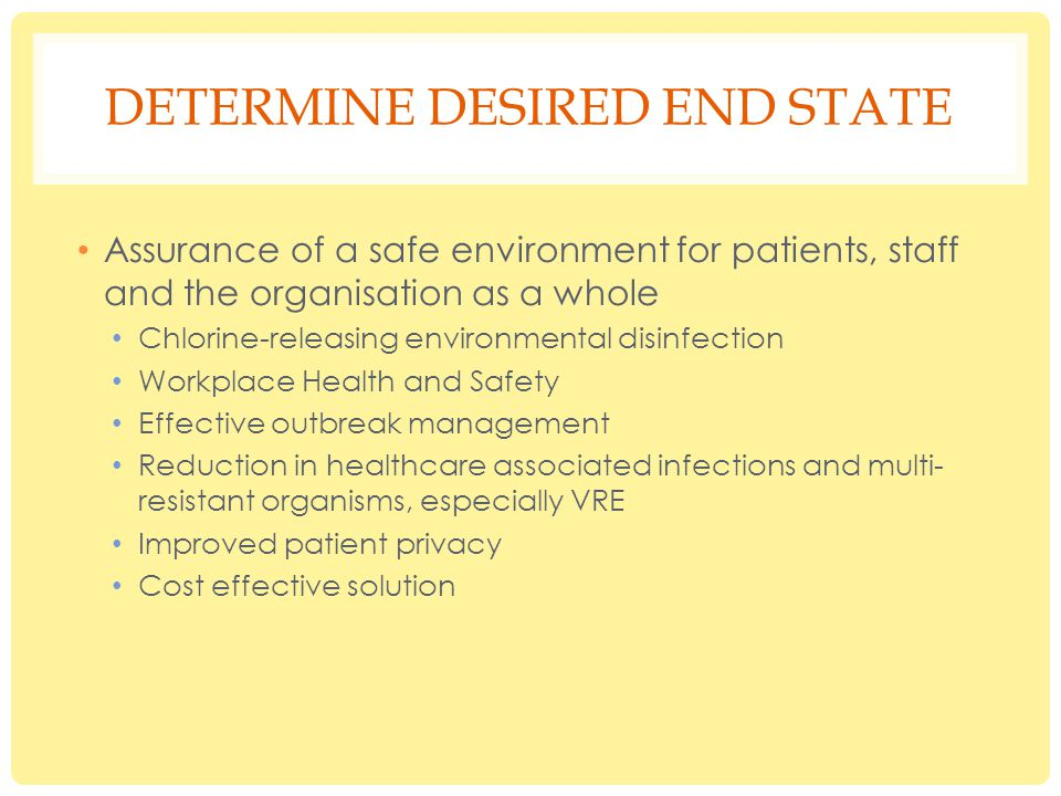 DETERMINE DESIRED END STATE Assurance of a safe environment for patients, staff and the organisation as a whole Chlorine-releasing environmental disinfection Workplace Health and Safety Effective outbreak management Reduction in healthcare associated infections and multi- resistant organisms, especially VRE Improved patient privacy Cost effective solution