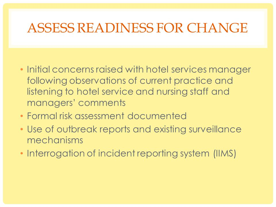 ASSESS READINESS FOR CHANGE Initial concerns raised with hotel services manager following observations of current practice and listening to hotel service and nursing staff and managers' comments Formal risk assessment documented Use of outbreak reports and existing surveillance mechanisms Interrogation of incident reporting system (IIMS)