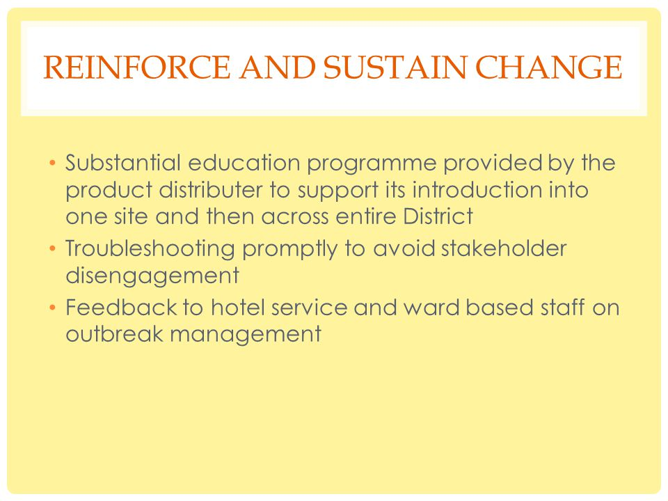 REINFORCE AND SUSTAIN CHANGE Substantial education programme provided by the product distributer to support its introduction into one site and then across entire District Troubleshooting promptly to avoid stakeholder disengagement Feedback to hotel service and ward based staff on outbreak management