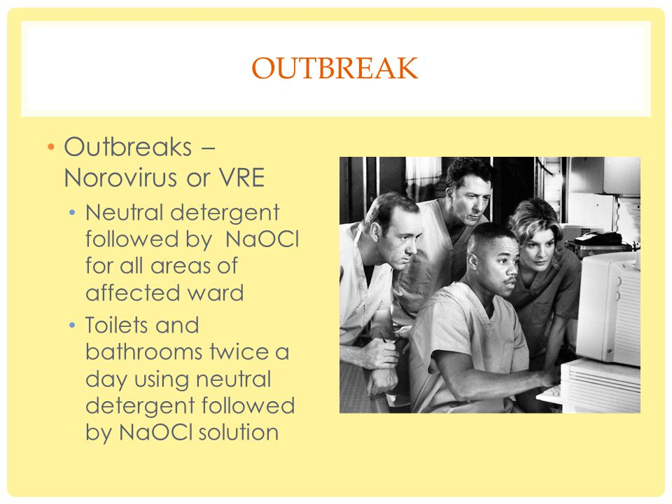 OUTBREAK Outbreaks – Norovirus or VRE Neutral detergent followed by NaOCl for all areas of affected ward Toilets and bathrooms twice a day using neutral detergent followed by NaOCl solution