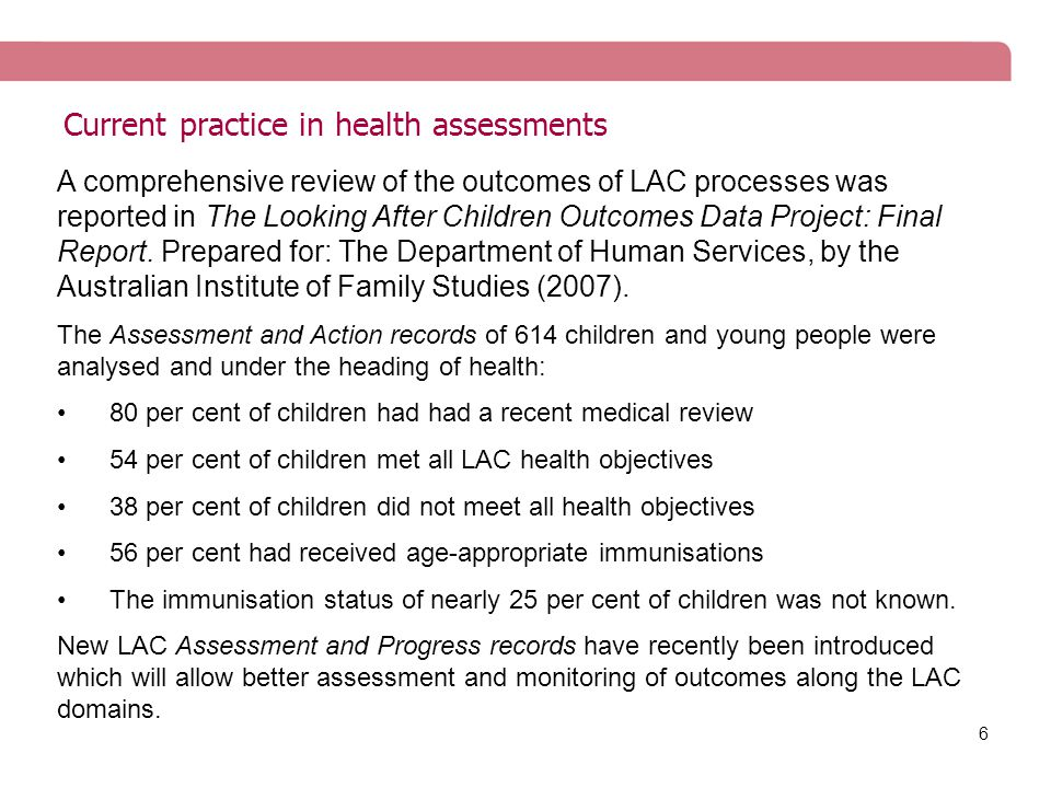 6 Current practice in health assessments A comprehensive review of the outcomes of LAC processes was reported in The Looking After Children Outcomes Data Project: Final Report.