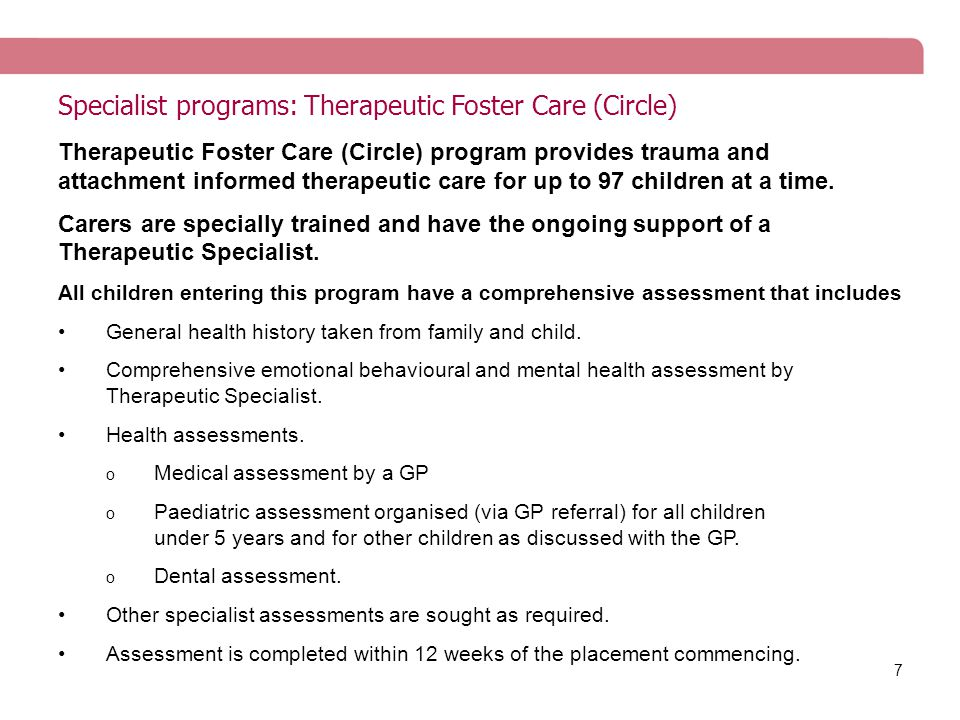 7 Specialist programs: Therapeutic Foster Care (Circle) Therapeutic Foster Care (Circle) program provides trauma and attachment informed therapeutic care for up to 97 children at a time.