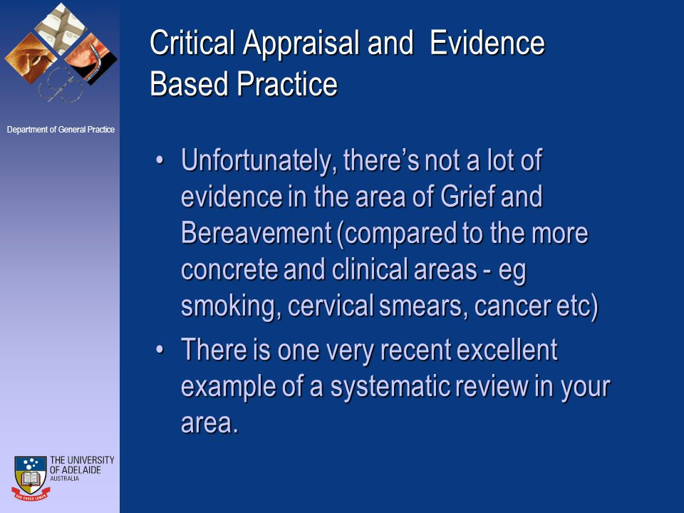 Department of General Practice Critical Appraisal and Evidence Based Practice Unfortunately, there's not a lot of evidence in the area of Grief and Bereavement (compared to the more concrete and clinical areas - eg smoking, cervical smears, cancer etc)Unfortunately, there's not a lot of evidence in the area of Grief and Bereavement (compared to the more concrete and clinical areas - eg smoking, cervical smears, cancer etc) There is one very recent excellent example of a systematic review in your area.There is one very recent excellent example of a systematic review in your area.