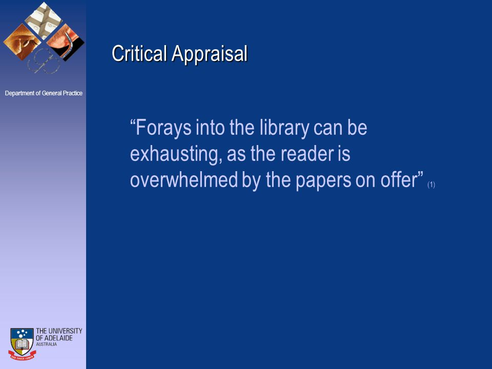 Department of General Practice Critical Appraisal and Evidence Based Practice Critical Appraisal is a technique that increases the effectiveness of your reading by enabling you to exclude research studies that are too poorly designed to inform practice (4) Appraising the paper for the things discussed above, tells us whether the research is useful and appropriate for the purposes we are looking at it for.