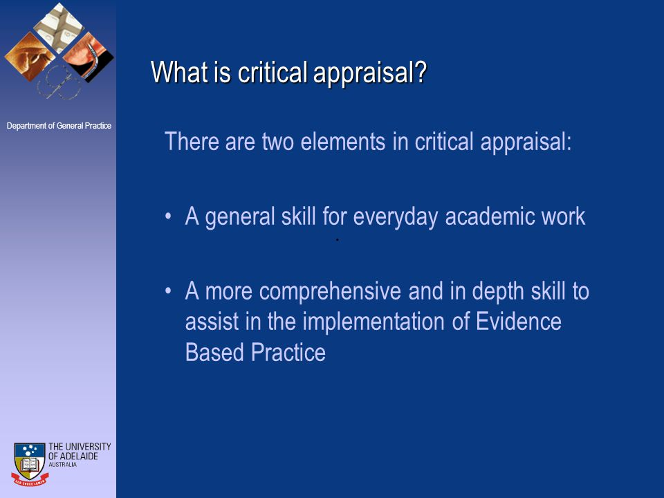 Department of General Practice Critical Appraisal and Evidence Based Practice In some areas, the critical appraisal has already been done for us.