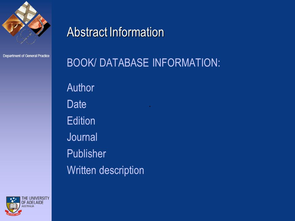 Department of General Practice Abstract Information BOOK/ DATABASE INFORMATION: Author Date Edition Journal Publisher Written description.