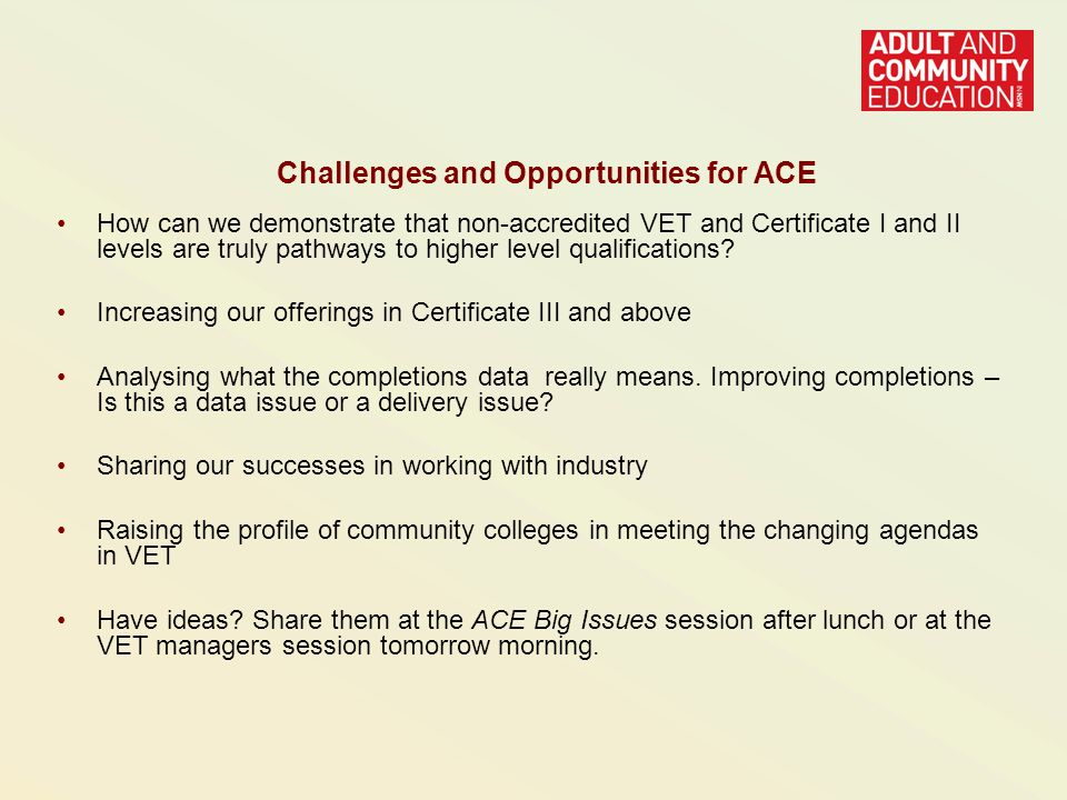 Challenges and Opportunities for ACE How can we demonstrate that non-accredited VET and Certificate I and II levels are truly pathways to higher level qualifications.
