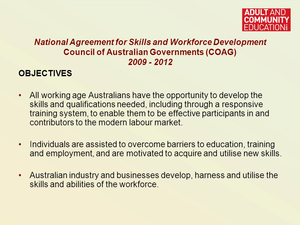 OBJECTIVES All working age Australians have the opportunity to develop the skills and qualifications needed, including through a responsive training system, to enable them to be effective participants in and contributors to the modern labour market.