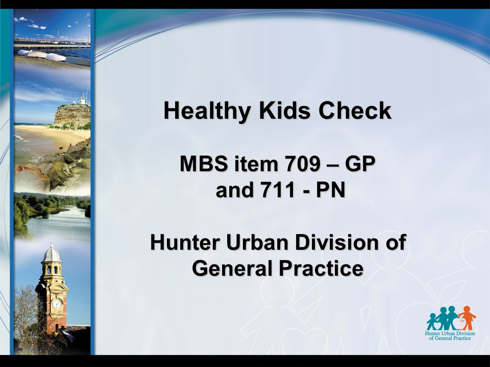 Healthy Kids Check MBS item 709 – GP and 711 - PN Hunter Urban Division of General Practice