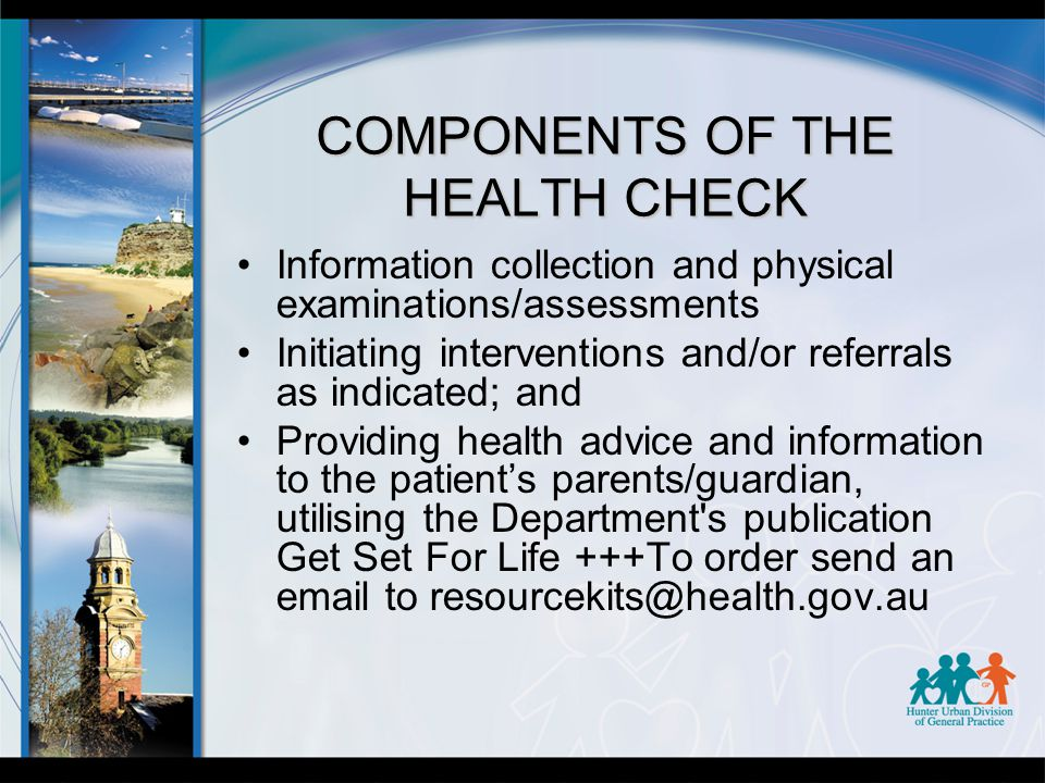 COMPONENTS OF THE HEALTH CHECK Information collection and physical examinations/assessments Initiating interventions and/or referrals as indicated; and Providing health advice and information to the patient's parents/guardian, utilising the Department s publication Get Set For Life +++To order send an email to resourcekits@health.gov.au