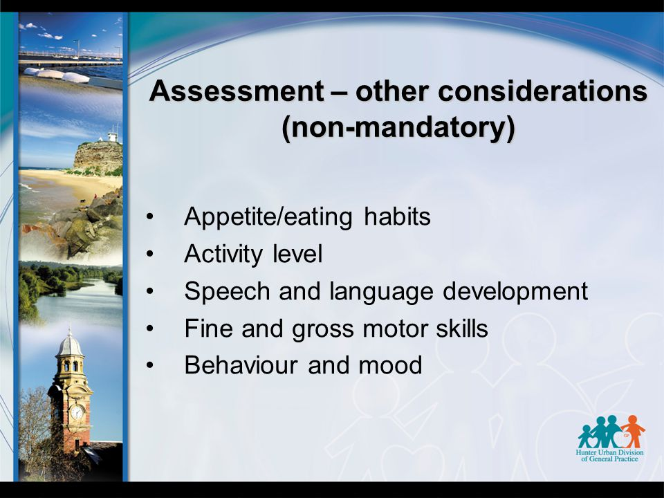 Assessment – other considerations (non-mandatory) Appetite/eating habits Activity level Speech and language development Fine and gross motor skills Behaviour and mood