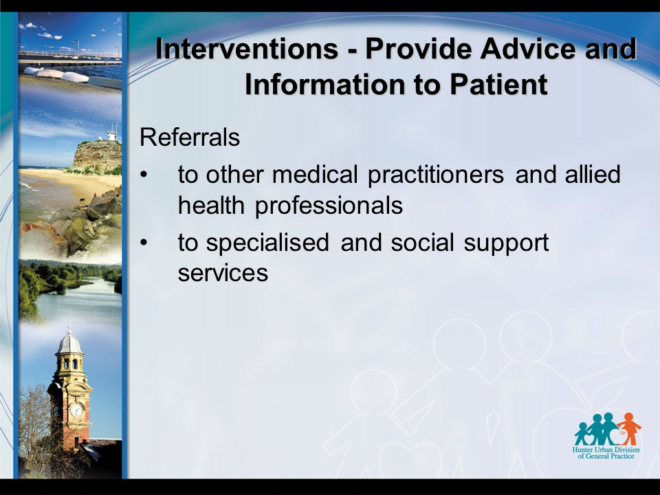 Interventions - Provide Advice and Information to Patient Referrals to other medical practitioners and allied health professionals to specialised and social support services