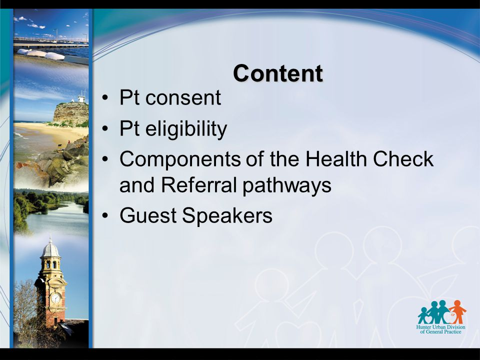 Content Pt consent Pt eligibility Components of the Health Check and Referral pathways Guest Speakers