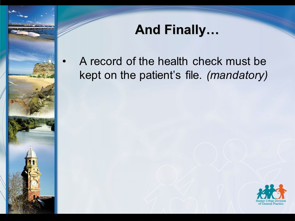 And Finally… A record of the health check must be kept on the patient's file. (mandatory)
