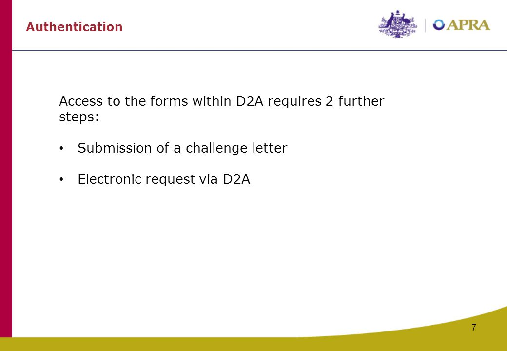 7 Authentication Access to the forms within D2A requires 2 further steps: Submission of a challenge letter Electronic request via D2A