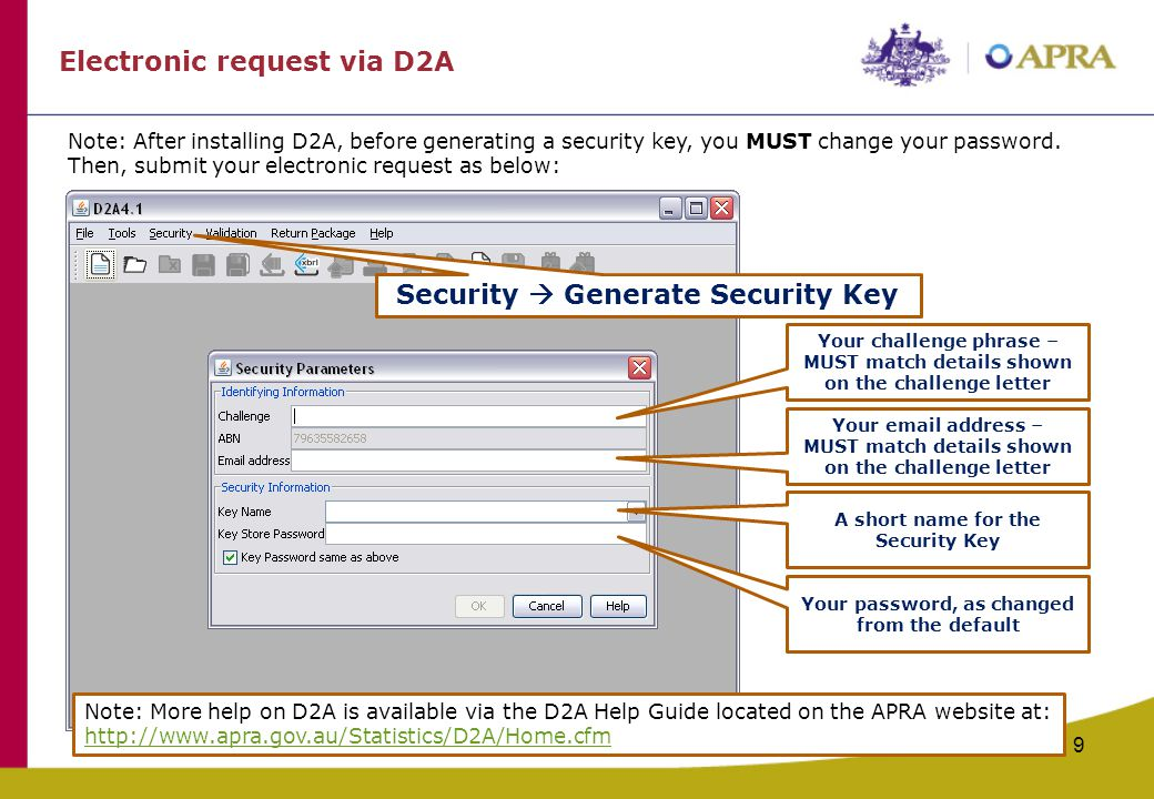 9 Electronic request via D2A Security  Generate Security Key Your challenge phrase – MUST match details shown on the challenge letter Your email address – MUST match details shown on the challenge letter Note: After installing D2A, before generating a security key, you MUST change your password.