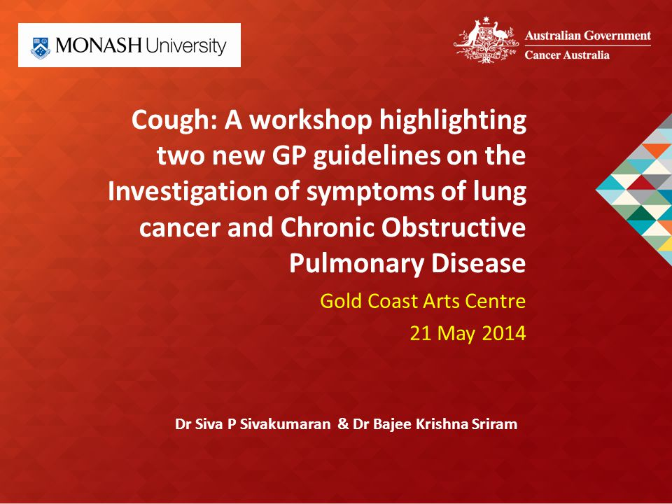 Cough: A workshop highlighting two new GP guidelines on the Investigation of symptoms of lung cancer and Chronic Obstructive Pulmonary Disease Gold Coast Arts Centre 21 May 2014 Dr Siva P Sivakumaran & Dr Bajee Krishna Sriram