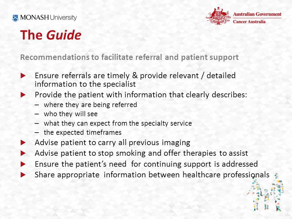 The Guide Recommendations to facilitate referral and patient support  Ensure referrals are timely & provide relevant / detailed information to the specialist  Provide the patient with information that clearly describes: – where they are being referred – who they will see – what they can expect from the specialty service – the expected timeframes  Advise patient to carry all previous imaging  Advise patient to stop smoking and offer therapies to assist  Ensure the patient's need for continuing support is addressed  Share appropriate information between healthcare professionals