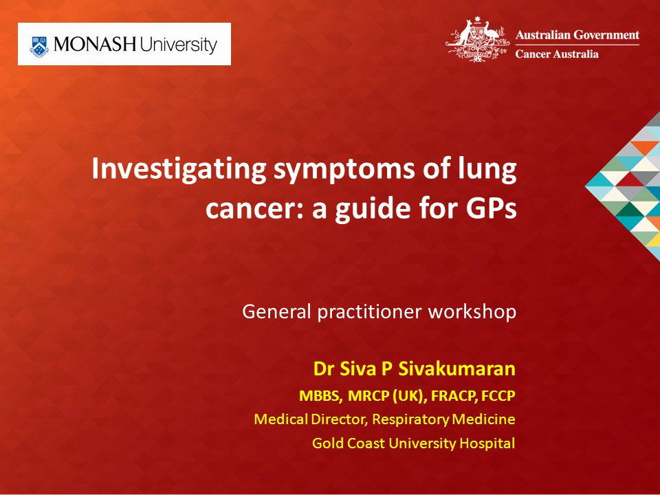 Investigating symptoms of lung cancer: a guide for GPs General practitioner workshop Dr Siva P Sivakumaran MBBS, MRCP (UK), FRACP, FCCP Medical Director, Respiratory Medicine Gold Coast University Hospital