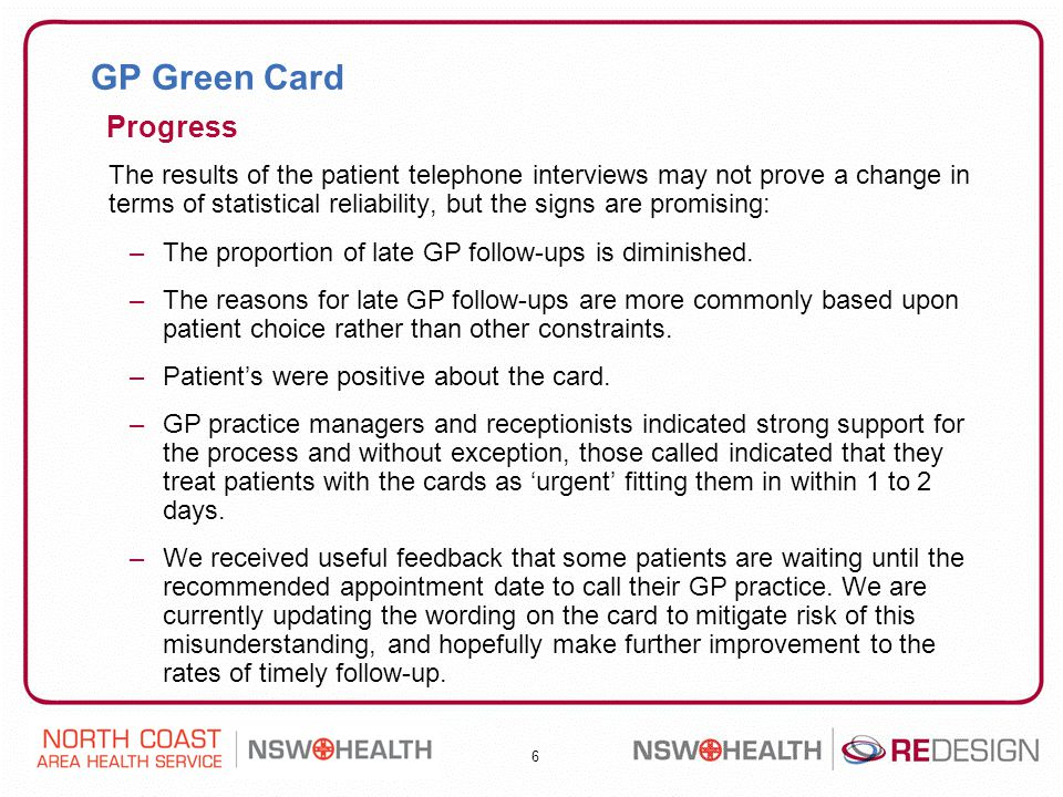 6 GP Green Card The results of the patient telephone interviews may not prove a change in terms of statistical reliability, but the signs are promising: –The proportion of late GP follow-ups is diminished.