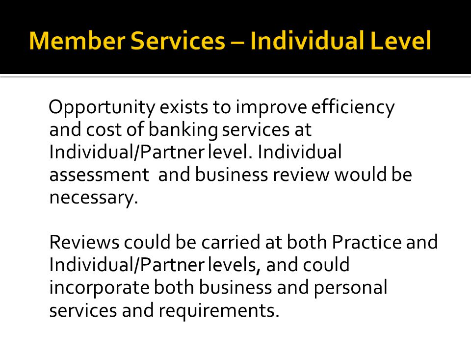 Opportunity exists to improve efficiency and cost of banking services at Individual/Partner level.