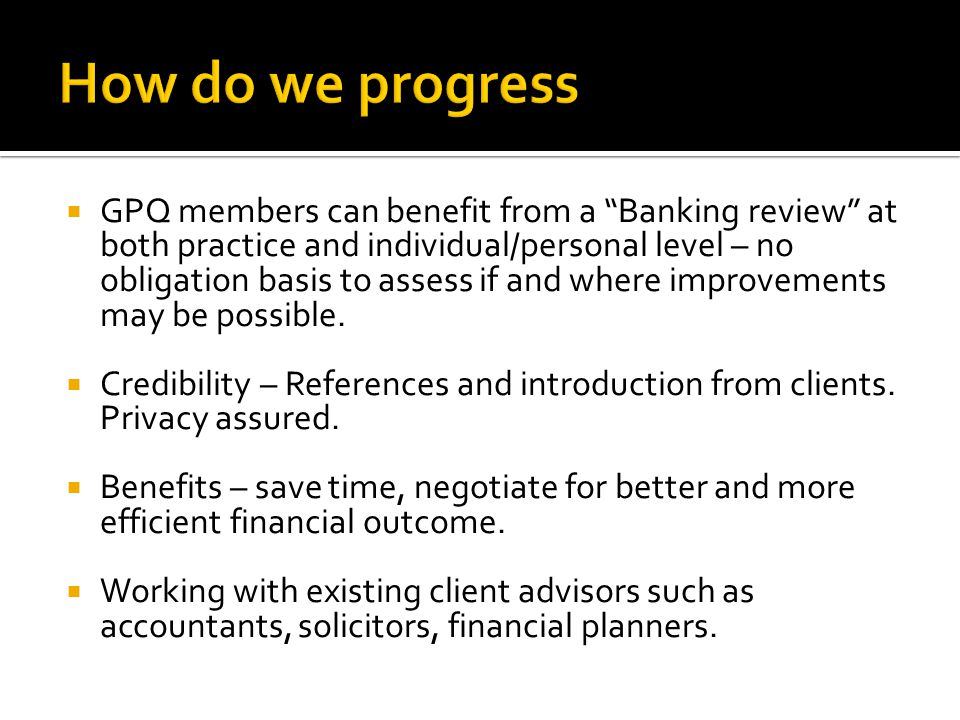  GPQ members can benefit from a Banking review at both practice and individual/personal level – no obligation basis to assess if and where improvements may be possible.
