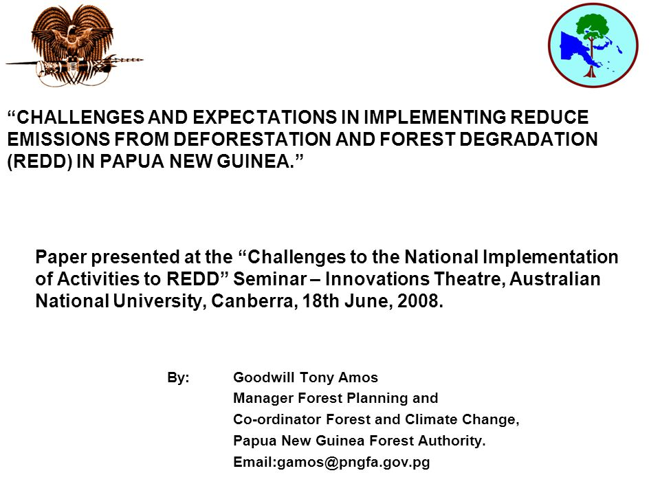 CHALLENGES AND EXPECTATIONS IN IMPLEMENTING REDUCE EMISSIONS FROM DEFORESTATION AND FOREST DEGRADATION (REDD) IN PAPUA NEW GUINEA. Paper presented at the Challenges to the National Implementation of Activities to REDD Seminar – Innovations Theatre, Australian National University, Canberra, 18th June, 2008.