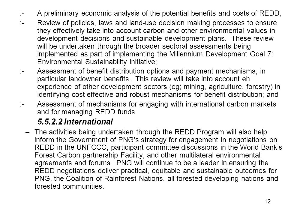 12 :-A preliminary economic analysis of the potential benefits and costs of REDD; :-Review of policies, laws and land-use decision making processes to ensure they effectively take into account carbon and other environmental values in development decisions and sustainable development plans.
