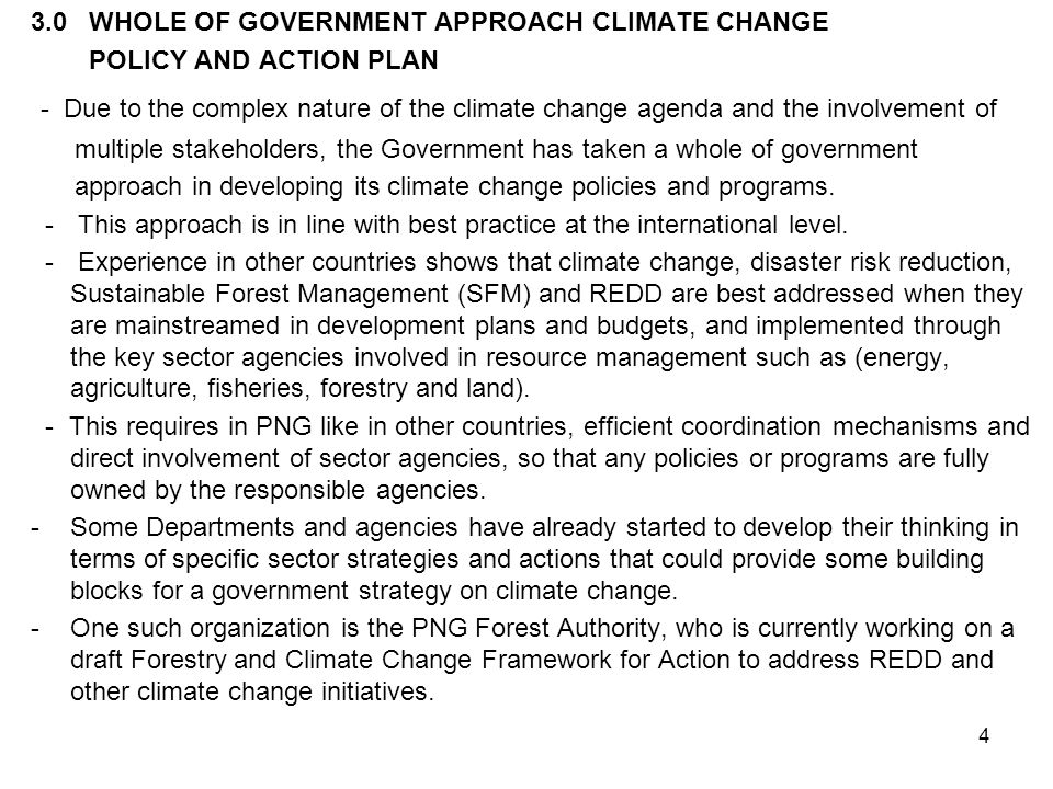 4 3.0 WHOLE OF GOVERNMENT APPROACH CLIMATE CHANGE POLICY AND ACTION PLAN - Due to the complex nature of the climate change agenda and the involvement of multiple stakeholders, the Government has taken a whole of government approach in developing its climate change policies and programs.