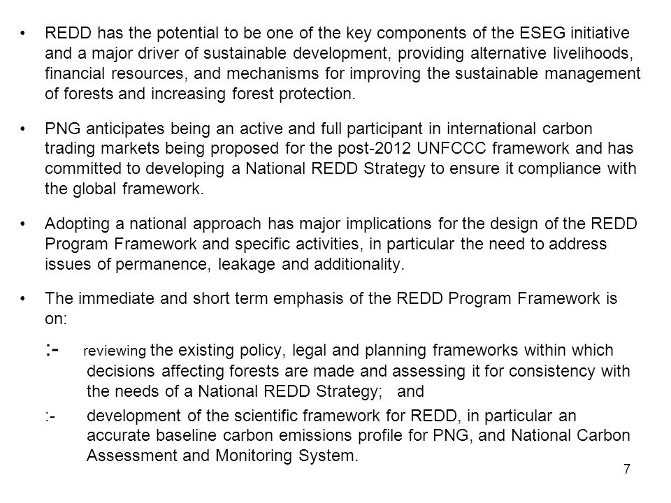 7 REDD has the potential to be one of the key components of the ESEG initiative and a major driver of sustainable development, providing alternative livelihoods, financial resources, and mechanisms for improving the sustainable management of forests and increasing forest protection.