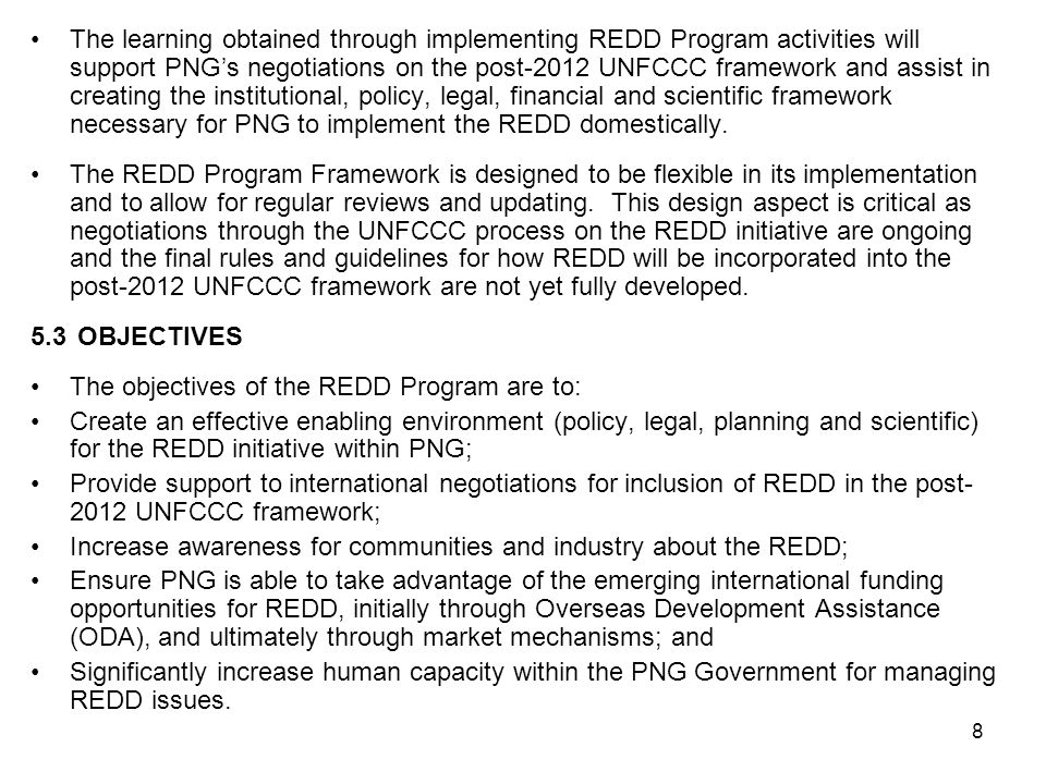 8 The learning obtained through implementing REDD Program activities will support PNG's negotiations on the post-2012 UNFCCC framework and assist in creating the institutional, policy, legal, financial and scientific framework necessary for PNG to implement the REDD domestically.