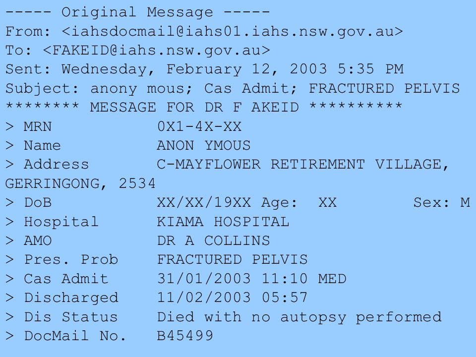 ----- Original Message ----- From: To: Sent: Wednesday, February 12, 2003 5:35 PM Subject: anony mous; Cas Admit; FRACTURED PELVIS ******** MESSAGE FOR DR F AKEID ********** > MRN 0X1-4X-XX > Name ANON YMOUS > Address C-MAYFLOWER RETIREMENT VILLAGE, GERRINGONG, 2534 > DoB XX/XX/19XX Age: XX Sex: M > Hospital KIAMA HOSPITAL > AMO DR A COLLINS > Pres.