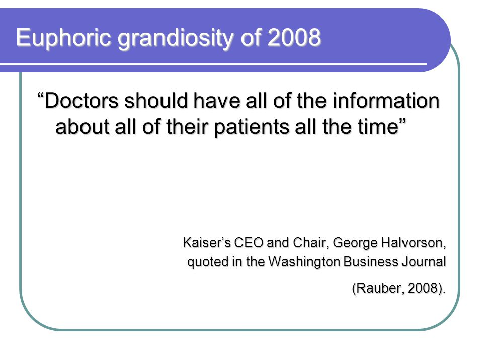 Euphoric grandiosity of 2008 Doctors should have all of the information about all of their patients all the time Kaiser's CEO and Chair, George Halvorson, quoted in the Washington Business Journal (Rauber, 2008).